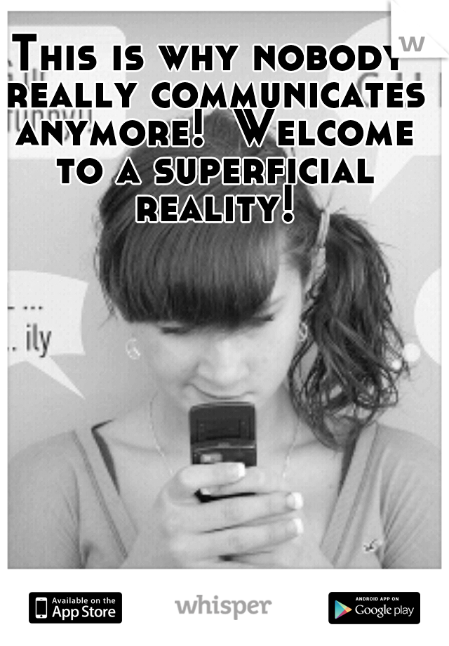 This is why nobody really communicates anymore!  Welcome to a superficial reality!