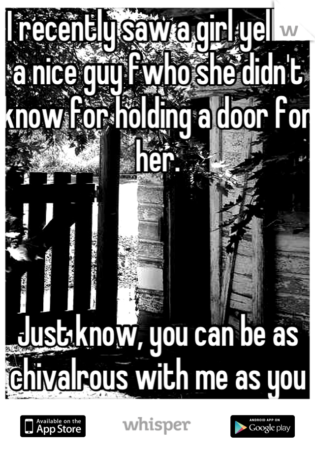 I recently saw a girl yell at a nice guy fwho she didn't know for holding a door for her.     Just know, you can be as chivalrous with me as you want. Love that shit.