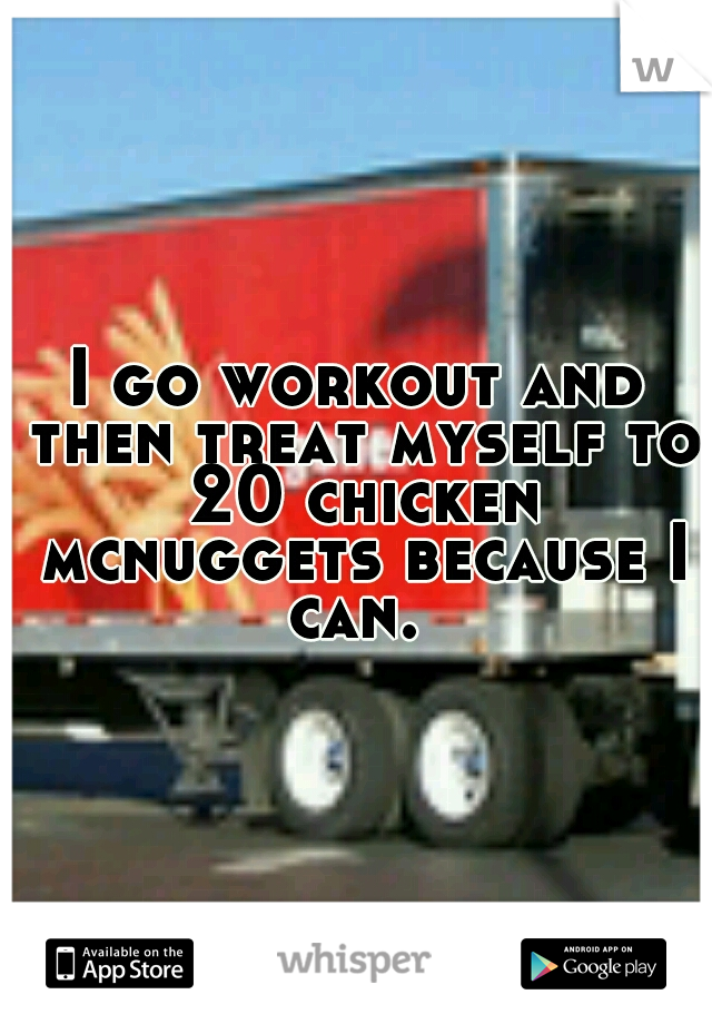 I go workout and then treat myself to 20 chicken mcnuggets because I can.