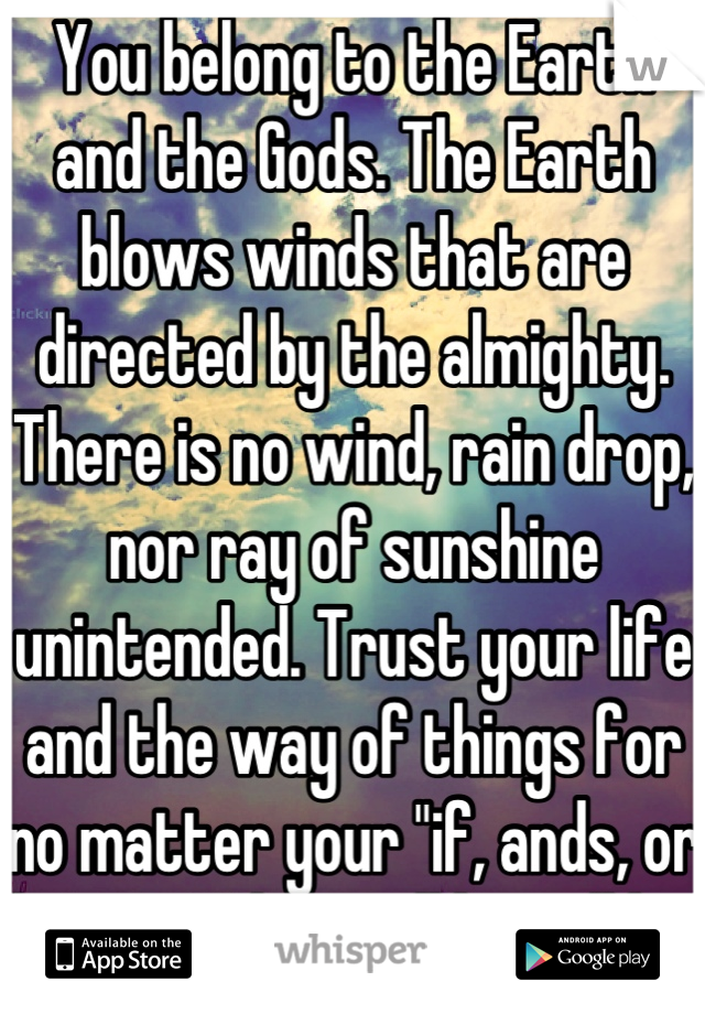 "You belong to the Earth and the Gods. The Earth blows winds that are directed by the almighty. There is no wind, rain drop, nor ray of sunshine unintended. Trust your life and the way of things for no matter your ""if, ands, or buts""... What will be will be."