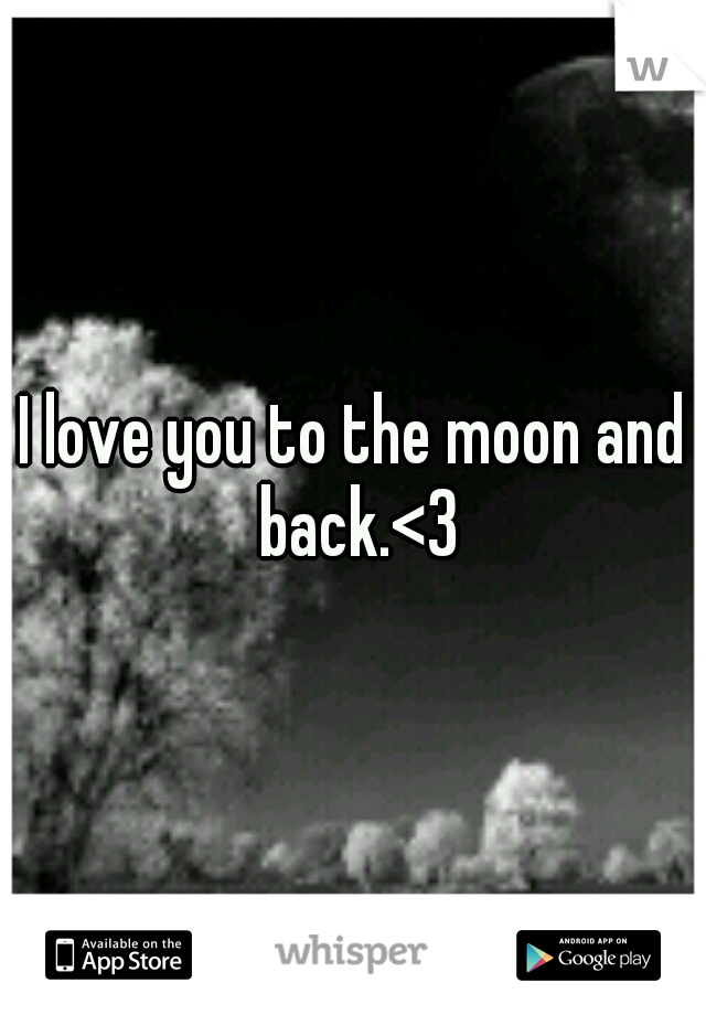 I love you to the moon and back.<3