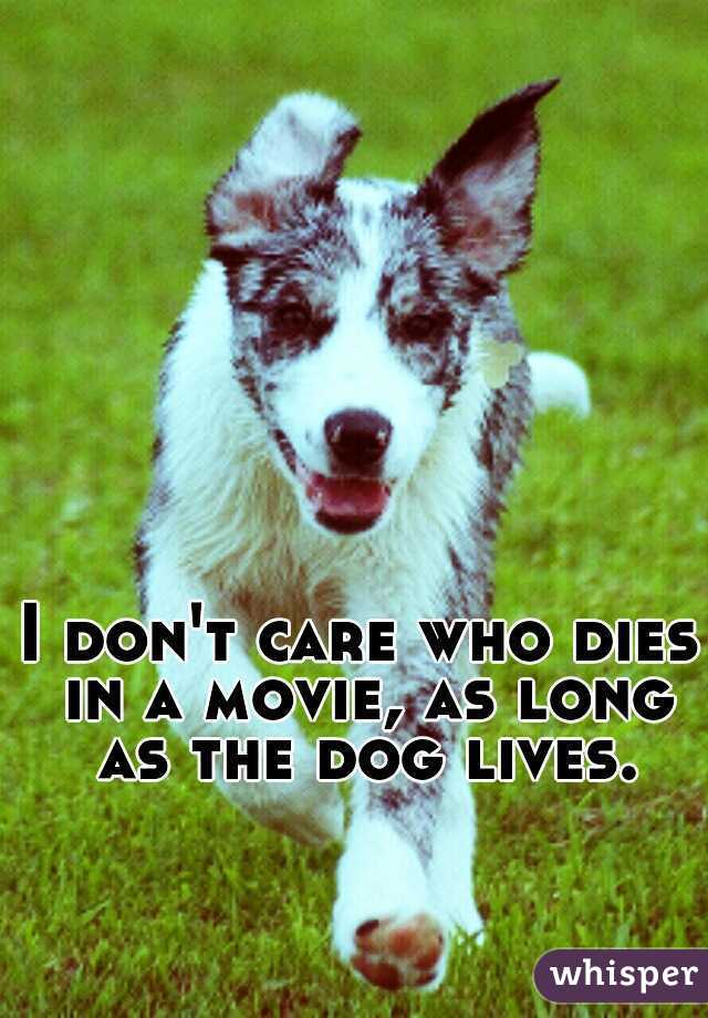 I don't care who dies in a movie, as long as the dog lives.