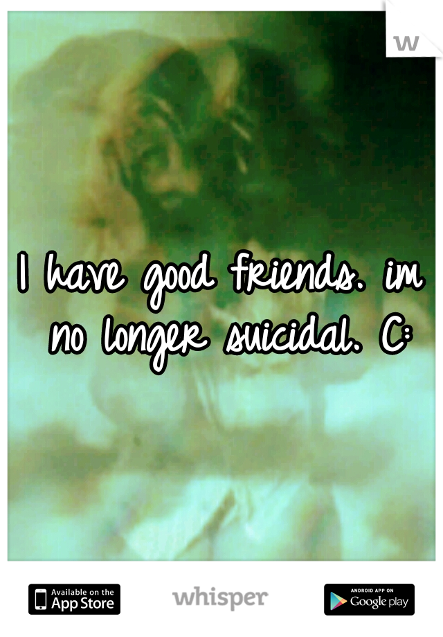 I have good friends. im no longer suicidal. C: