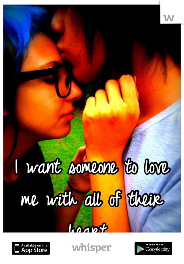 I want someone to love me with all of their heart..