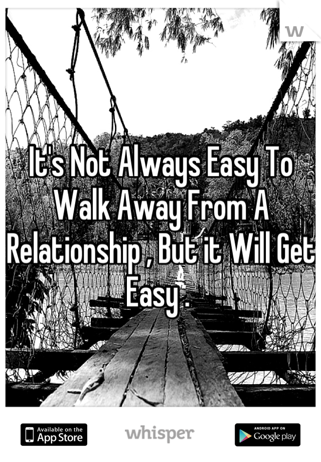 It's Not Always Easy To Walk Away From A Relationship , But it Will Get Easy .
