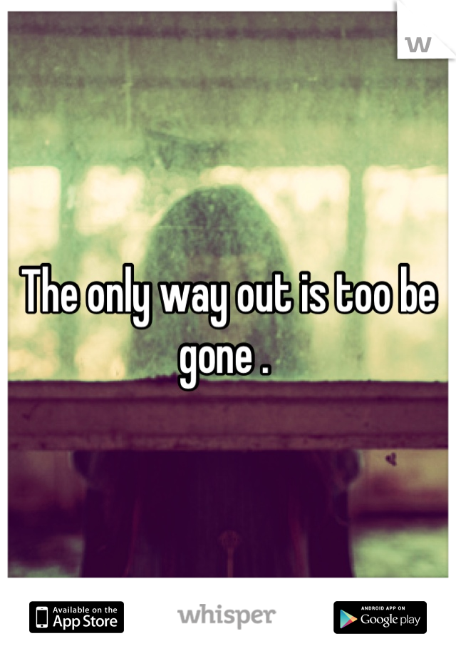 The only way out is too be gone .