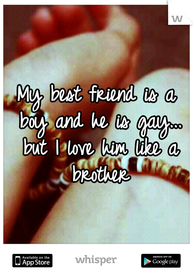 My best friend is a boy and he is gay... but I love him like a brother