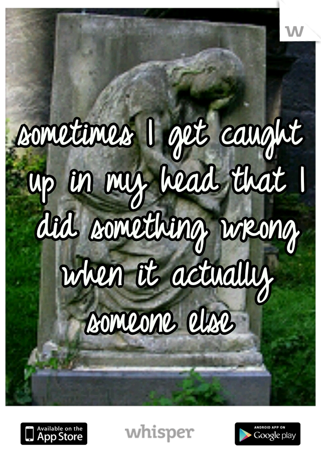 sometimes I get caught up in my head that I did something wrong when it actually someone else