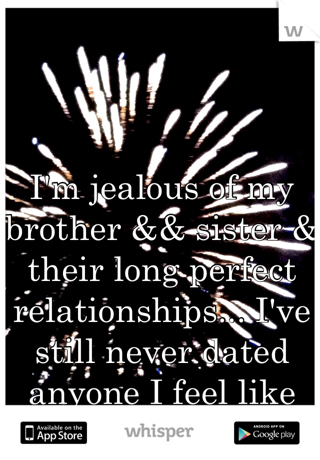 I'm jealous of my brother && sister & their long perfect relationships... I've still never dated anyone I feel like I'm not good enough