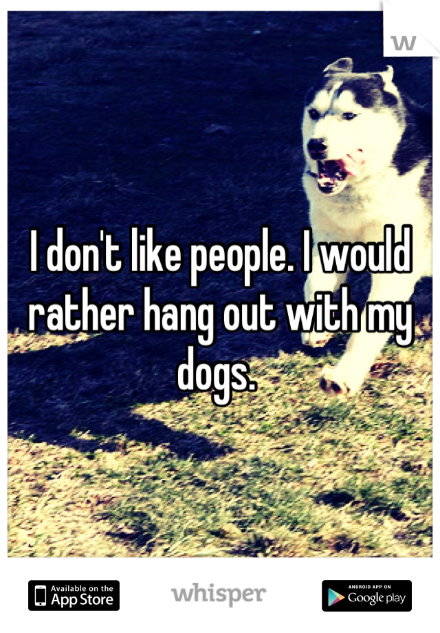 I don't like people. I would rather hang out with my dogs.