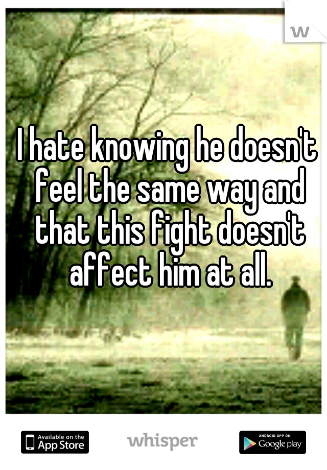 I hate knowing he doesn't feel the same way and that this fight doesn't affect him at all.