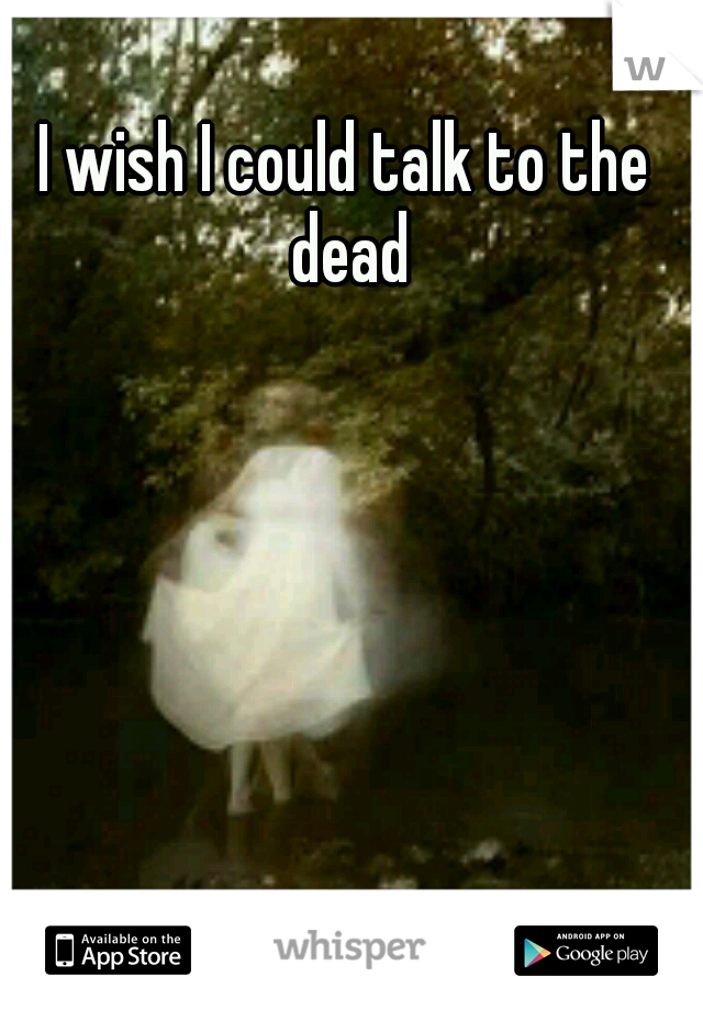 I wish I could talk to the dead