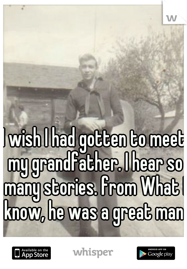 I wish I had gotten to meet my grandfather. I hear so many stories. from What I know, he was a great man.