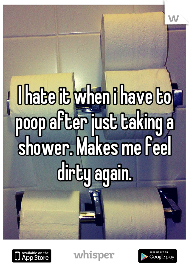 I hate it when i have to poop after just taking a shower. Makes me feel dirty again.