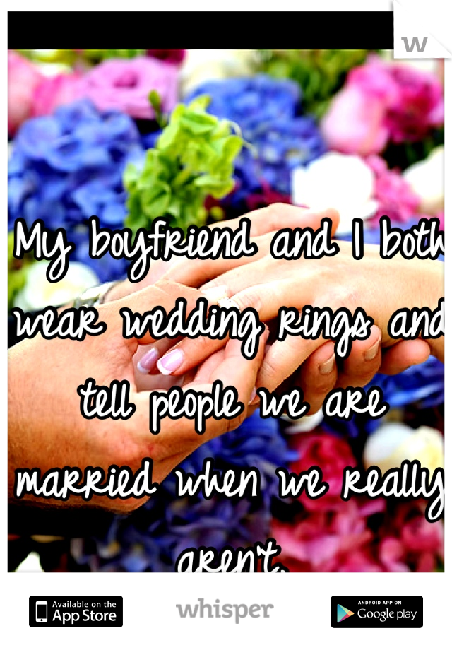 My boyfriend and I both wear wedding rings and tell people we are married when we really aren't.