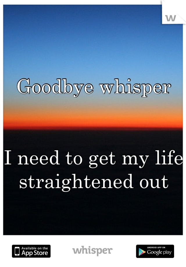 Goodbye whisper   I need to get my life straightened out