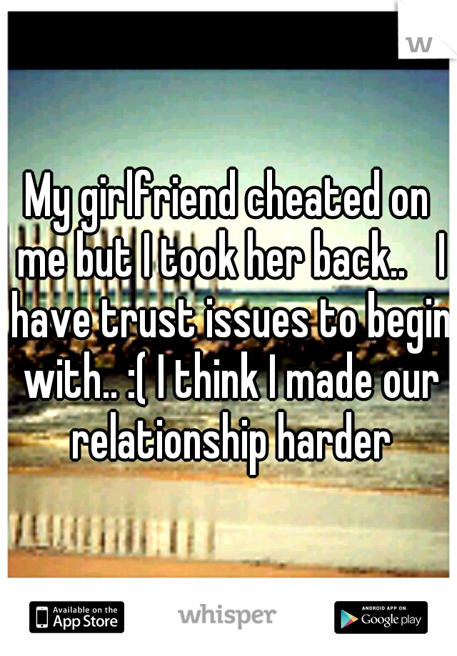 My girlfriend cheated on me but I took her back..  I have trust issues to begin with.. :( I think I made our relationship harder