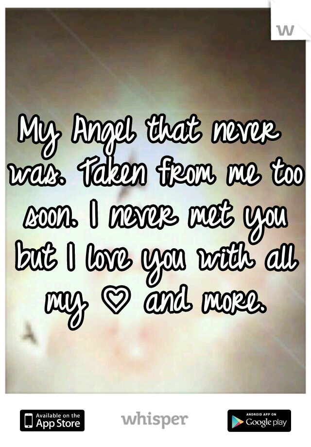 My Angel that never was. Taken from me too soon. I never met you but I love you with all my ♡ and more.