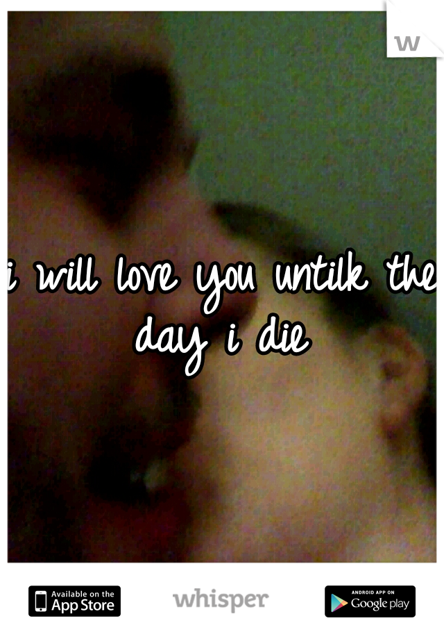 i will love you untilk the day i die