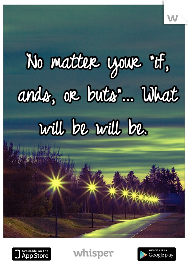 """No matter your """"if, ands, or buts""""... What will be will be."""