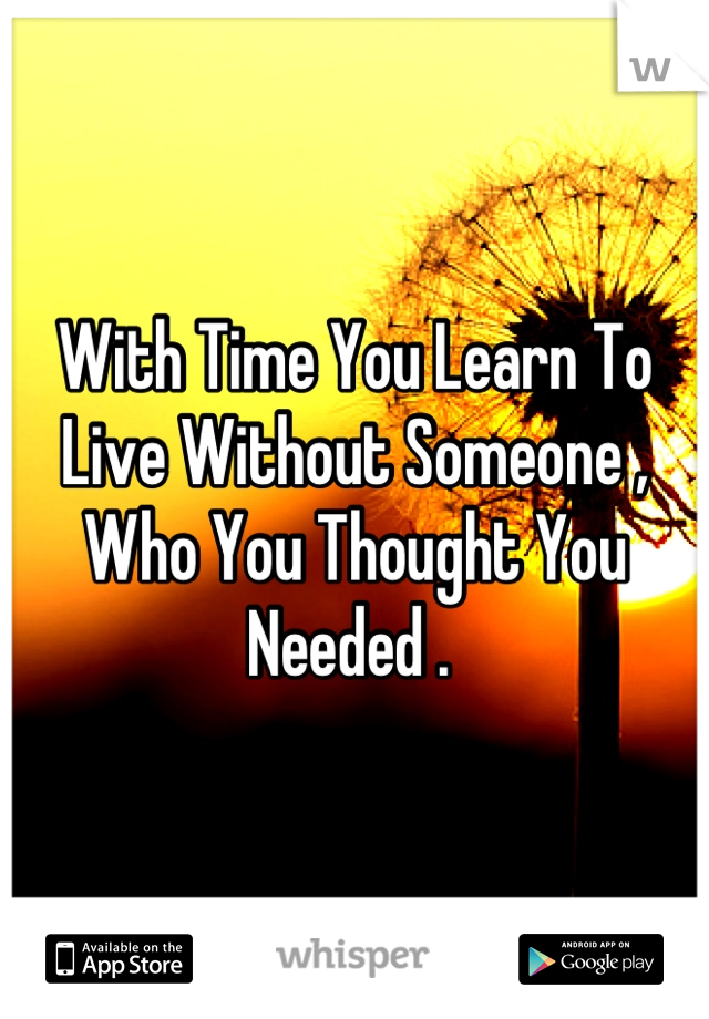 With Time You Learn To Live Without Someone , Who You Thought You Needed .