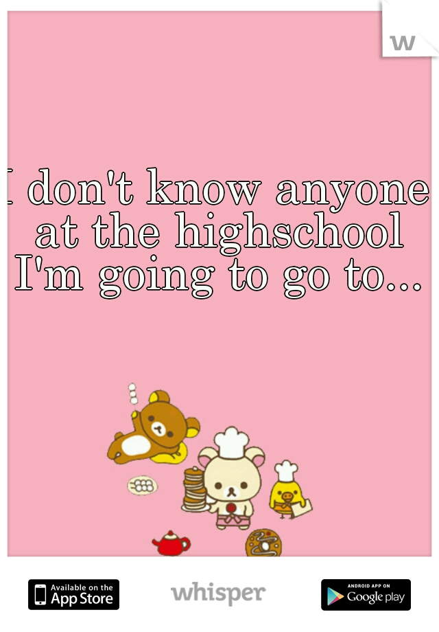 I don't know anyone at the highschool I'm going to go to...