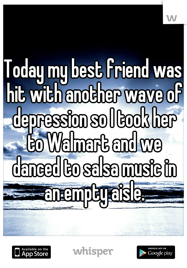 Today my best friend was hit with another wave of depression so I took her to Walmart and we danced to salsa music in an empty aisle.