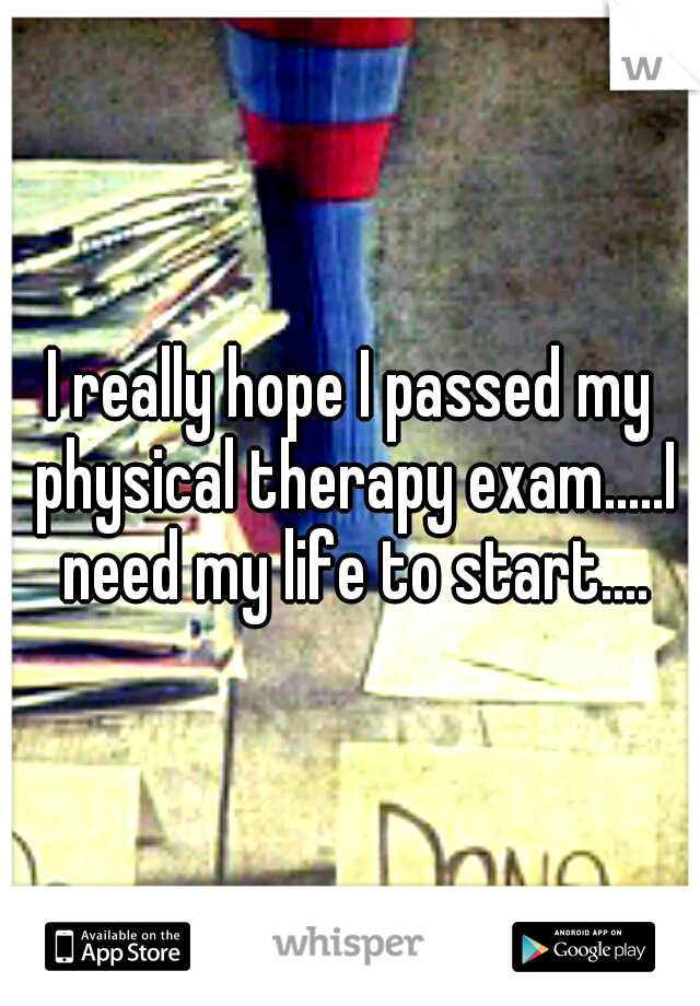 I really hope I passed my physical therapy exam.....I need my life to start....
