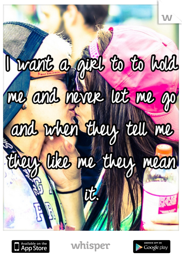 I want a girl to to hold me and never let me go and when they tell me they like me they mean it.