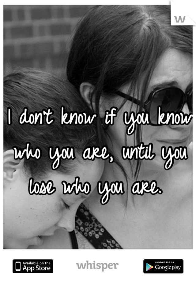 I don't know if you know who you are, until you lose who you are.