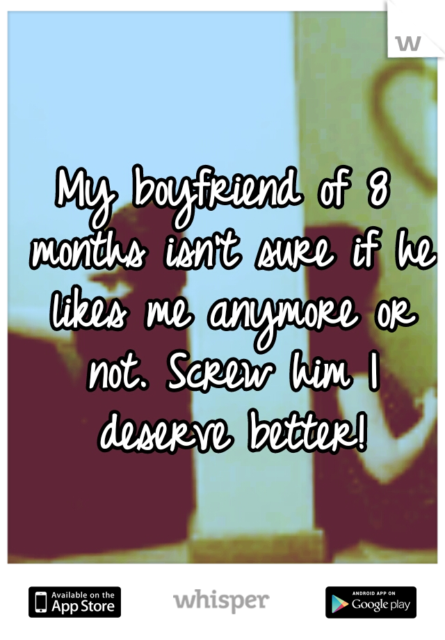 My boyfriend of 8 months isn't sure if he likes me anymore or not. Screw him I deserve better!