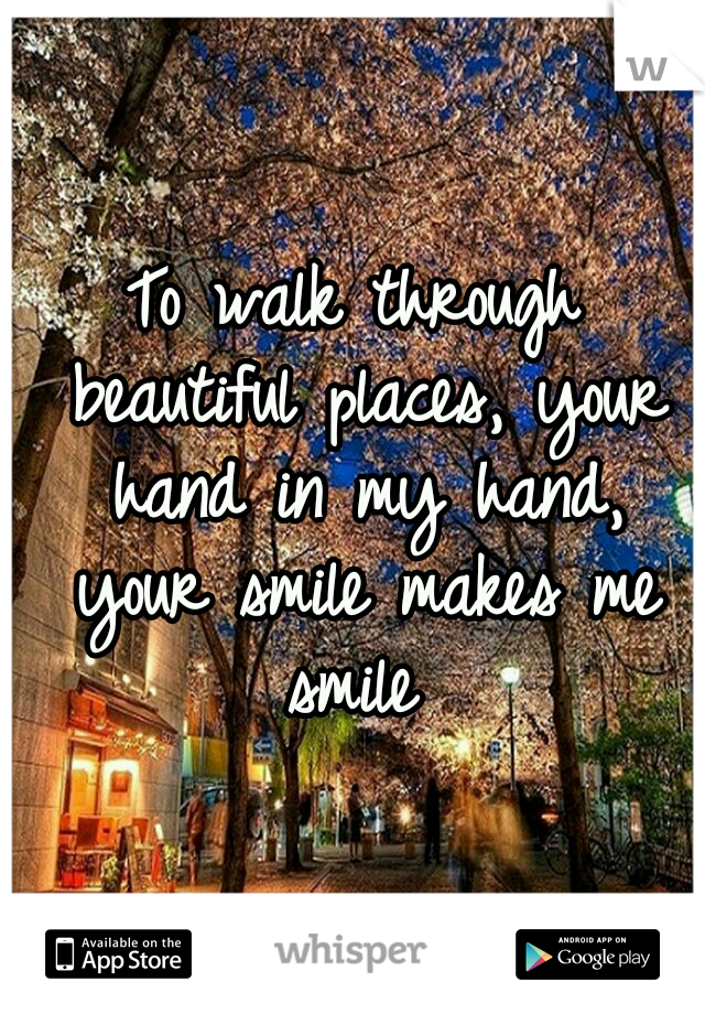 To walk through beautiful places, your hand in my hand, your smile makes me smile