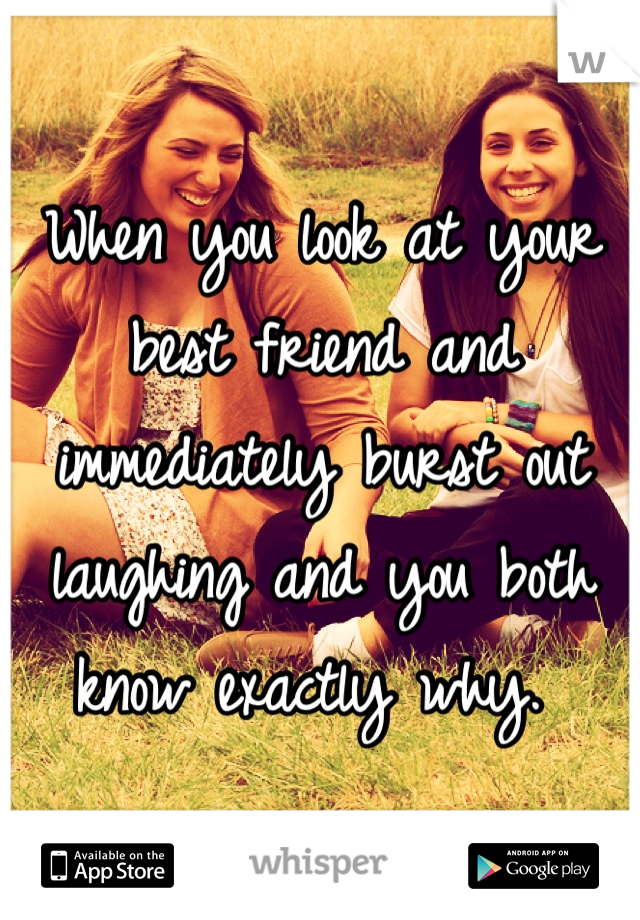 When you look at your best friend and immediately burst out laughing and you both know exactly why.