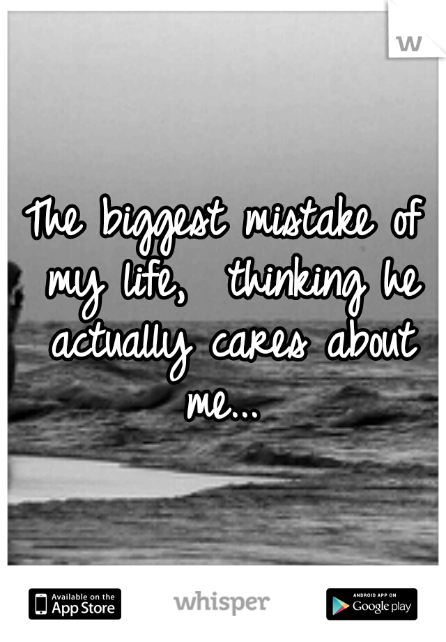 The biggest mistake of my life,  thinking he actually cares about me...
