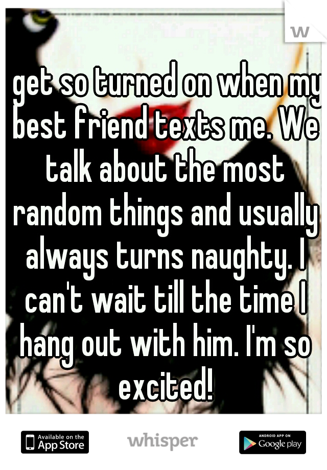 I get so turned on when my best friend texts me. We talk about the most random things and usually always turns naughty. I can't wait till the time I hang out with him. I'm so excited!