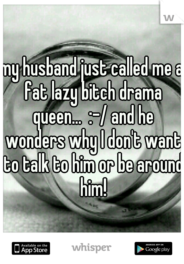 my husband just called me a fat lazy bitch drama queen...  :-/ and he wonders why I don't want to talk to him or be around him!