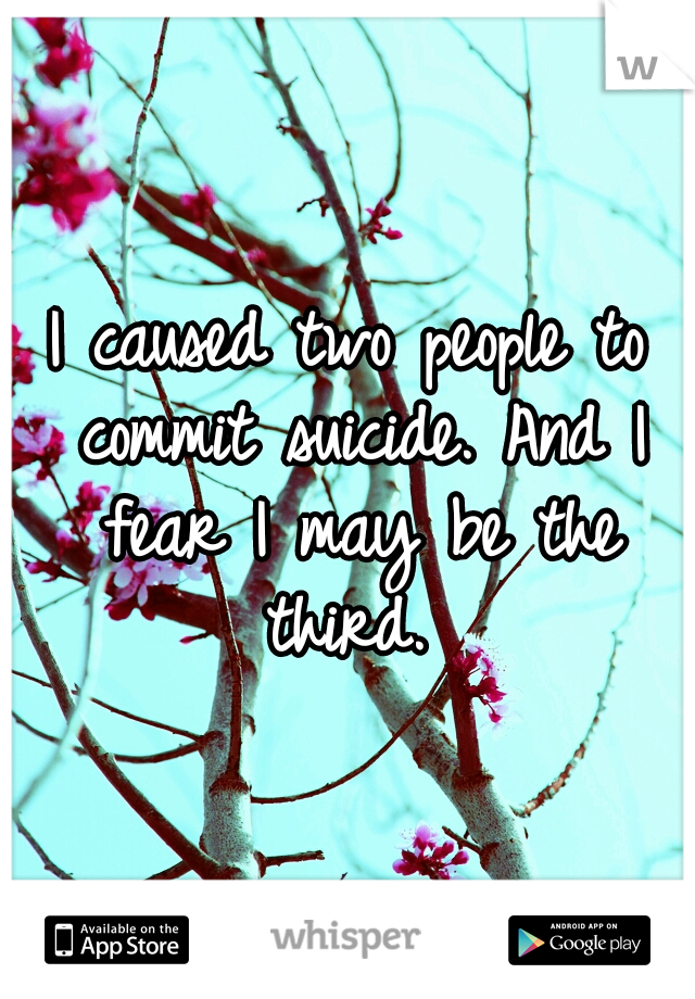 I caused two people to commit suicide. And I fear I may be the third.