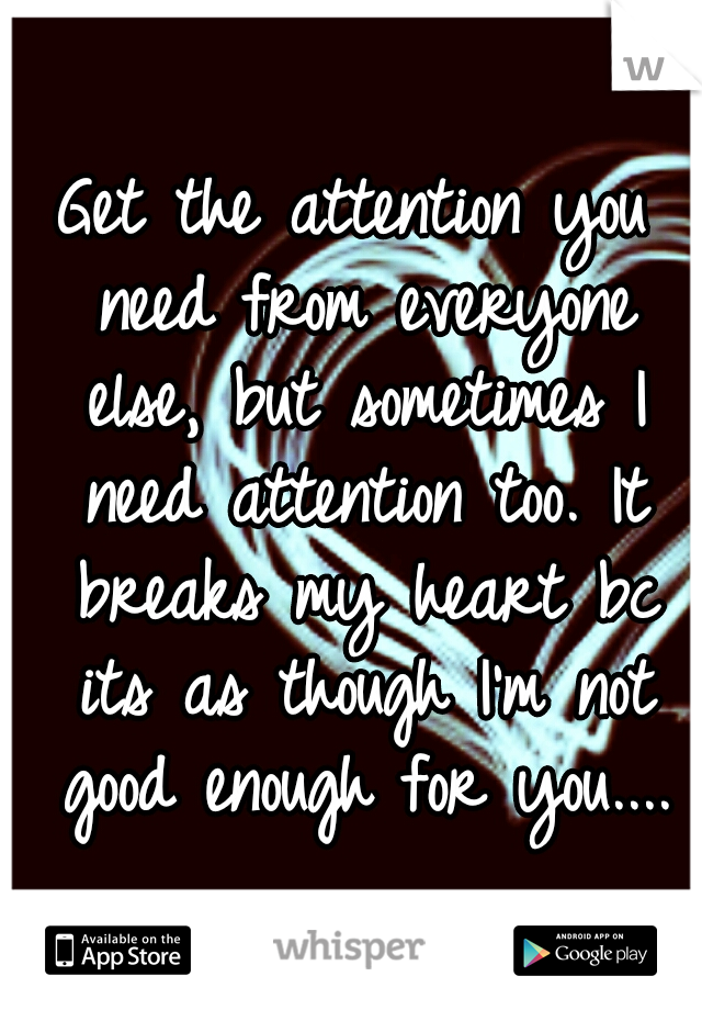 Get the attention you need from everyone else, but sometimes I need attention too. It breaks my heart bc its as though I'm not good enough for you....