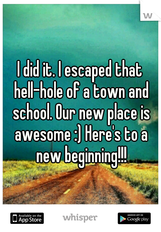I did it. I escaped that hell-hole of a town and school. Our new place is awesome :) Here's to a new beginning!!!