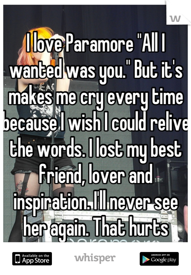 """I love Paramore """"All I wanted was you."""" But it's makes me cry every time because I wish I could relive the words. I lost my best friend, lover and inspiration. I'll never see her again. That hurts"""
