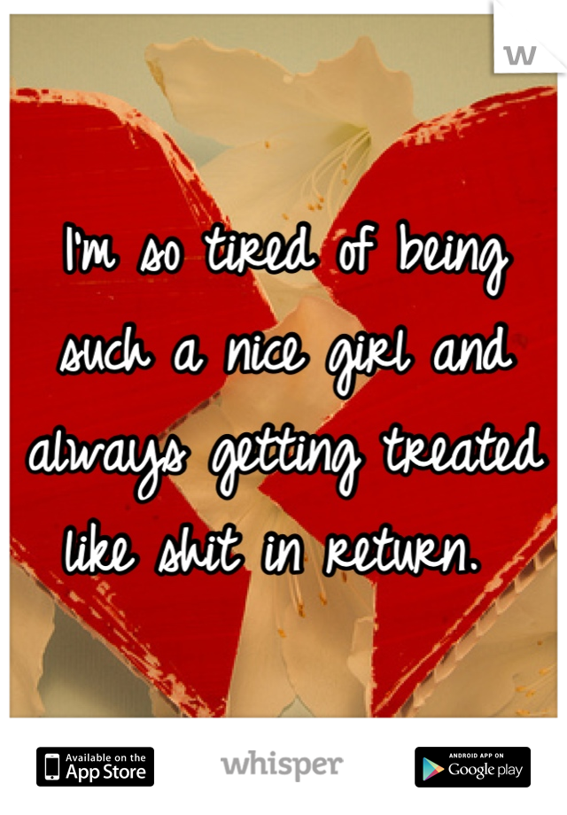 I'm so tired of being such a nice girl and always getting treated like shit in return.