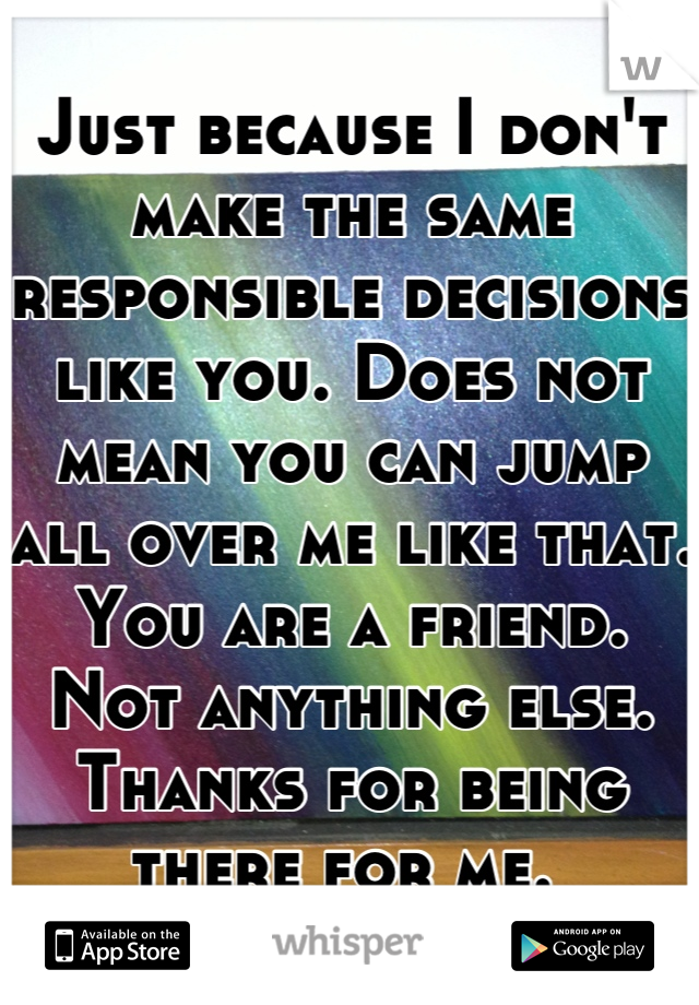 Just because I don't make the same responsible decisions like you. Does not mean you can jump all over me like that. You are a friend. Not anything else.  Thanks for being there for me.