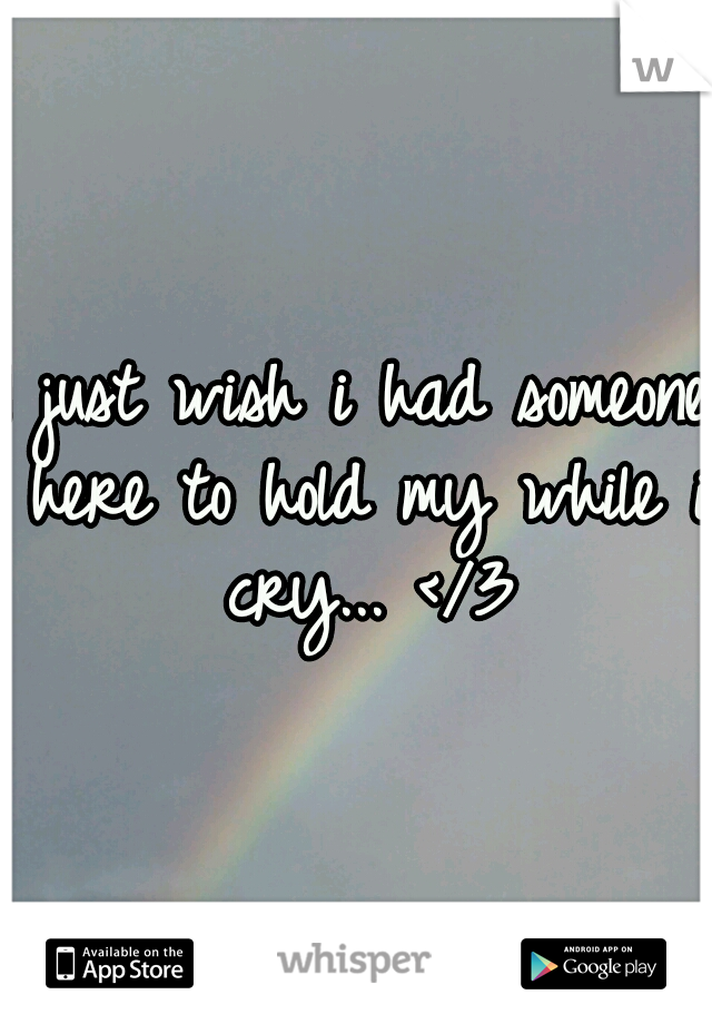 I just wish i had someone here to hold my while i cry... </3