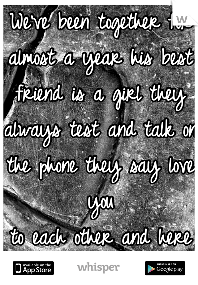 We've been together for almost a year his best friend is a girl they always test and talk on the phone they say love you  to each other and here lately he's very distant from it it breaks my heart