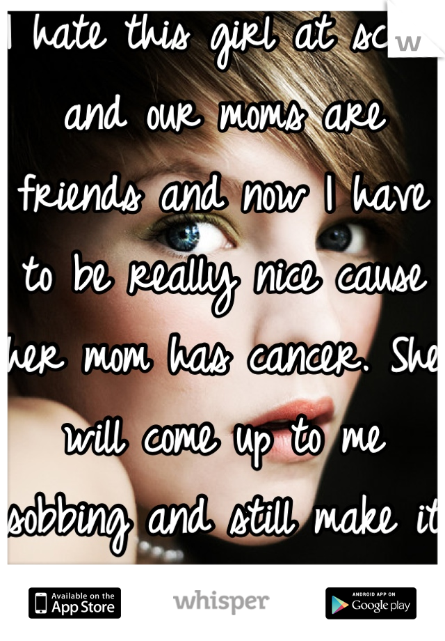 I hate this girl at school and our moms are friends and now I have to be really nice cause her mom has cancer. She will come up to me sobbing and still make it about her. Can't wait!