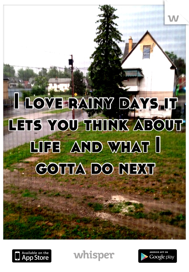 I love rainy days it lets you think about life  and what I gotta do next
