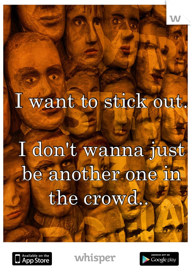 I want to stick out.  I don't wanna just be another one in the crowd..