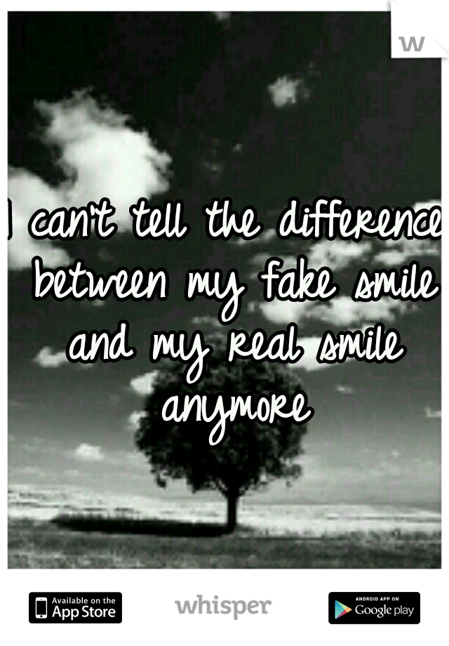 I can't tell the difference between my fake smile and my real smile anymore