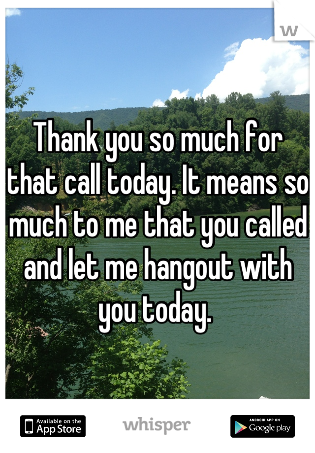 Thank you so much for that call today. It means so much to me that you called and let me hangout with you today.