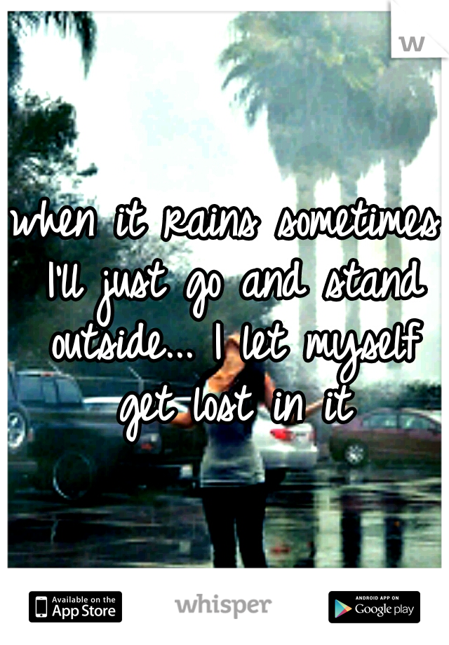 when it rains sometimes I'll just go and stand outside... I let myself get lost in it